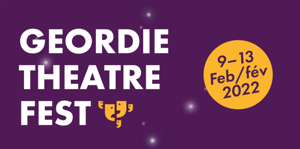 Text: Geordie Theatre Fest. February 9 to 13, 2022